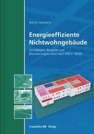 Energieeffiziente Nichtwohngebäude - Grundlagen, Beispiele und Bilanzierungsansätze nach DIN V 18599